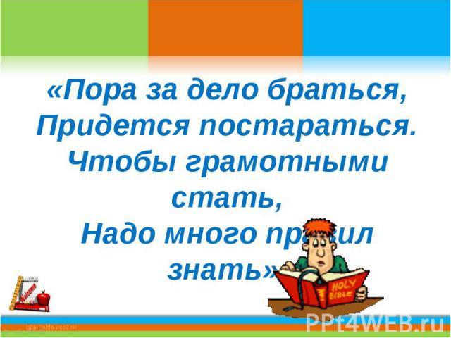 «Пора за дело браться,Придется постараться.Чтобы грамотными стать,Надо много правил знать».