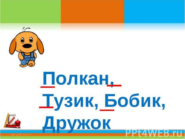 Полкан, Тузик, Бобик, Дружок