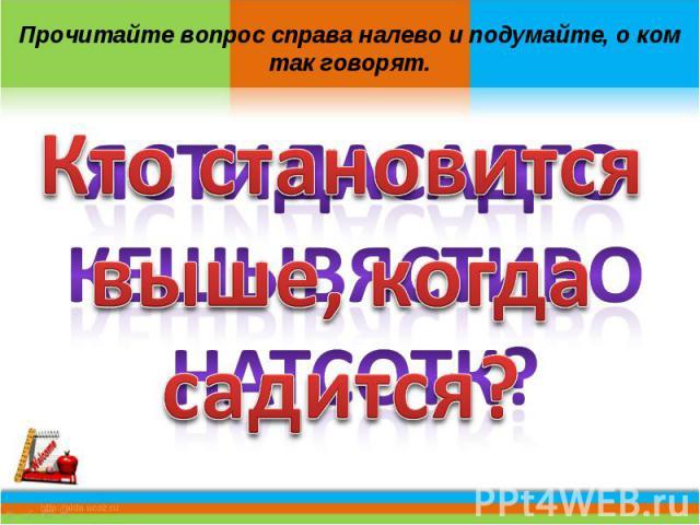 Кто становится выше, когда садится?Прочитайте вопрос справа налево и подумайте, о ком так говорят.
