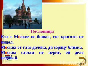 ПословицыКто в Москве не бывал, тот красоты не видал.Москва от глаз далека, да с
