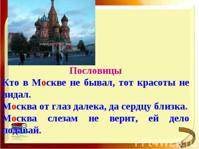 ПословицыКто в Москве не бывал, тот красоты не видал.Москва от глаз далека, да сердцу близка.Москва слезам не верит, ей дело подавай.