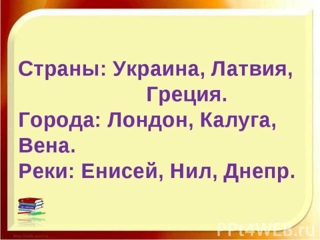 Страны: Украина, Латвия, Греция.Города: Лондон, Калуга, Вена.Реки: Енисей, Нил, Днепр.