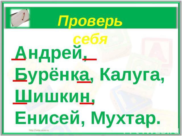 Проверь себяАндрей, Бурёнка, Калуга, Шишкин, Енисей, Мухтар.