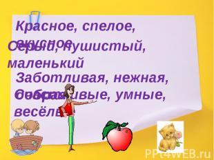 Красное, спелое, вкусноеСерый, пушистый, маленькийЗаботливая, нежная, добраяСчас