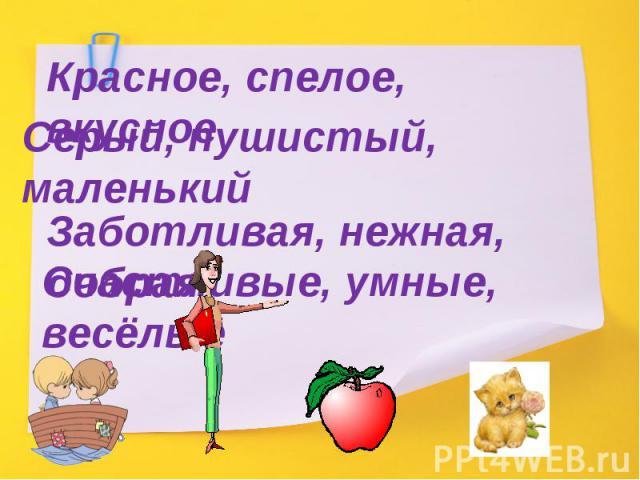 Красное, спелое, вкусноеСерый, пушистый, маленькийЗаботливая, нежная, добраяСчастливые, умные, весёлые