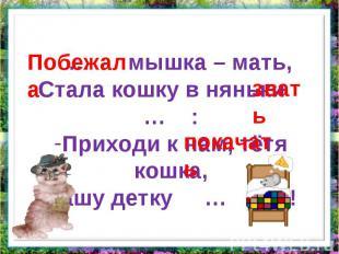 … мышка – мать,Стала кошку в няньки … :Приходи к нам, тётя кошка,Нашу детку … !
