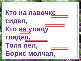 Кто на лавочке сидел,Кто на улицу глядел,Толя пел, Борис молчал,Николай ногой ка