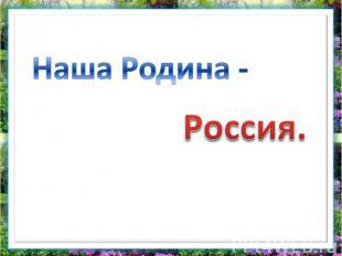 Наша Родина - Россия.