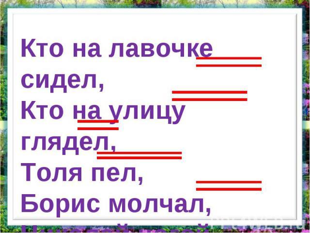 Кто на лавочке сидел,Кто на улицу глядел,Толя пел, Борис молчал,Николай ногой качал.