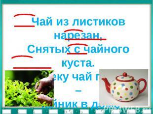 Чай из листиков нарезан,Снятых с чайного куста.Человеку чай полезен –Чайник в до
