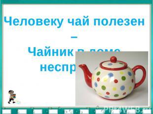 Человеку чай полезен –Чайник в доме неспроста.