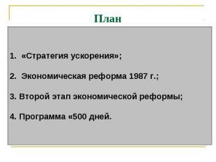 План 1. «Стратегия ускорения»; 2. Экономическая реформа 1987 г.; 3.Второй эта