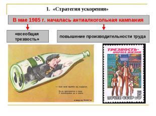 1. «Стратегия ускорения» В мае 1985 г. началась антиалкогольная кампания «всеоб