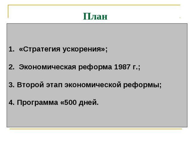 План 1. «Стратегия ускорения»; 2. Экономическая реформа 1987 г.; 3.Второй этап экономической реформы;4. Программа «500 дней.