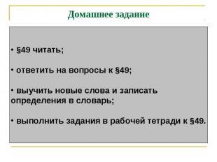 Домашнее задание §49 читать; ответить на вопросы к §49; выучить новые слова и за