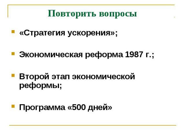 Повторить вопросы «Стратегия ускорения»; Экономическая реформа 1987 г.; Второй этап экономической реформы;Программа «500 дней»