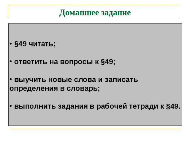 Домашнее задание §49 читать; ответить на вопросы к §49; выучить новые слова и записатьопределения в словарь; выполнить задания в рабочей тетради к §49.