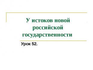 У истоков новой российской государственности Урок 52.
