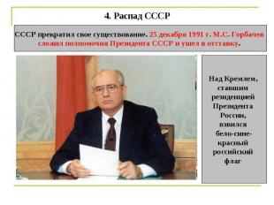 4. Распад СССР СССР прекратил свое существование. 25 декабря 1991 г. М.С. Горбач