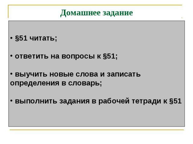 Домашнее задание §51 читать; ответить на вопросы к §51; выучить новые слова и записатьопределения в словарь; выполнить задания в рабочей тетради к §51