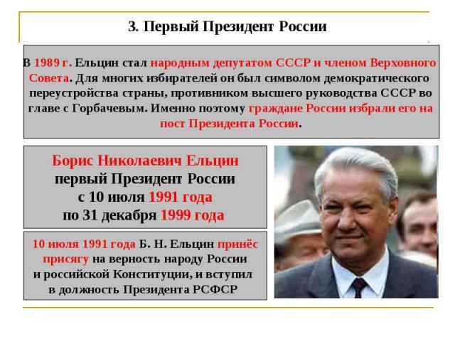 3.Первый Президент России В 1989 г. Ельцин стал народным депутатом СССР и членом Верховного Совета. Для многих избирателей он был символом демократического переустройства страны, противником высшего руководства СССР воглаве с Горбачевым. Именно поэ…