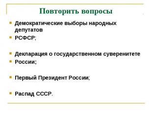 Повторить вопросы Демократические выборы народных депутатовРСФСР;Декларация о го