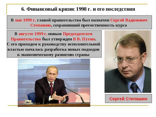 6. Финансовый кризис 1998 г. и его последствия В мае 1999 г. главой правительства был назначен Сергей ВадимовичСтепашин, сохранивший преемственность курса В августе 1999 г. новым Председателем Правительства был утвержден В В. Путин. С его приходом к…
