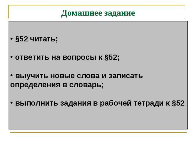 Домашнее задание §52 читать; ответить на вопросы к §52; выучить новые слова и записатьопределения в словарь; выполнить задания в рабочей тетради к §52