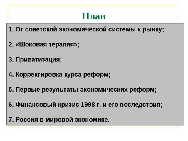 План 1.От советской экономической системы к рынку;2.«Шоковая терапия»; 3.Приватизация;4. Корректировка курса реформ;5. Первые результаты экономических реформ;6. Финансовый кризис 1998 г. и его последствия;7. Россия в мировой экономике.