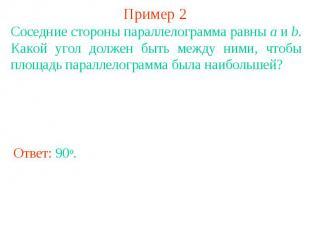 Пример 2 Соседние стороны параллелограмма равны a и b. Какой угол должен быть ме