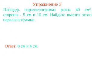 Упражнение 3 Площадь параллелограмма равна 40 см2, стороны - 5 см и 10 см. Найди