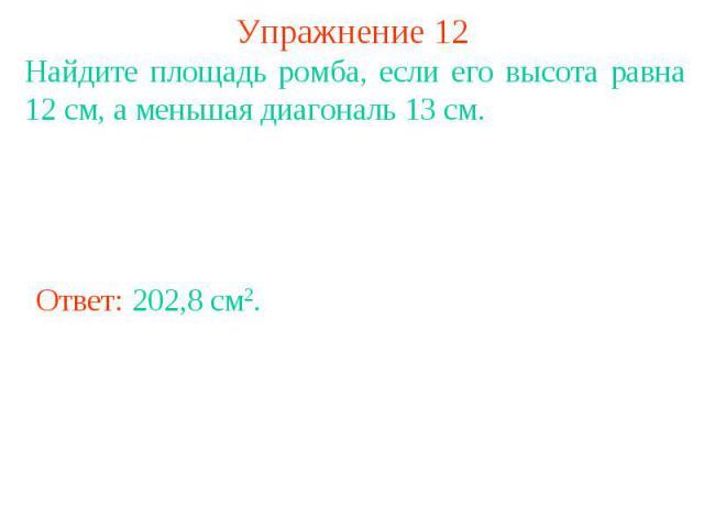 Упражнение 12 Найдите площадь ромба, если его высота равна 12 см, а меньшая диагональ 13 см.