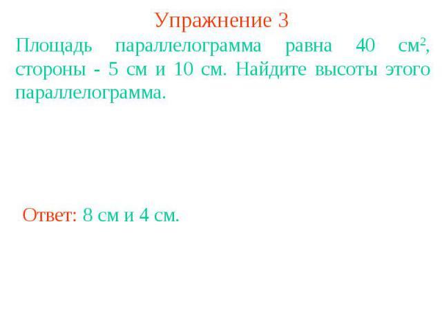 Упражнение 3 Площадь параллелограмма равна 40 см2, стороны - 5 см и 10 см. Найдите высоты этого параллелограмма.