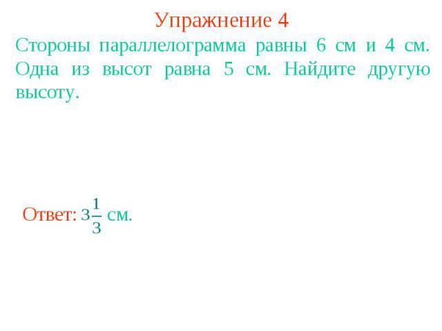 Упражнение 4 Стороны параллелограмма равны 6 см и 4 см. Одна из высот равна 5 см. Найдите другую высоту.