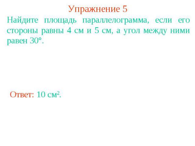 Упражнение 5 Найдите площадь параллелограмма, если его стороны равны 4 см и 5 см, а угол между ними равен 30°.