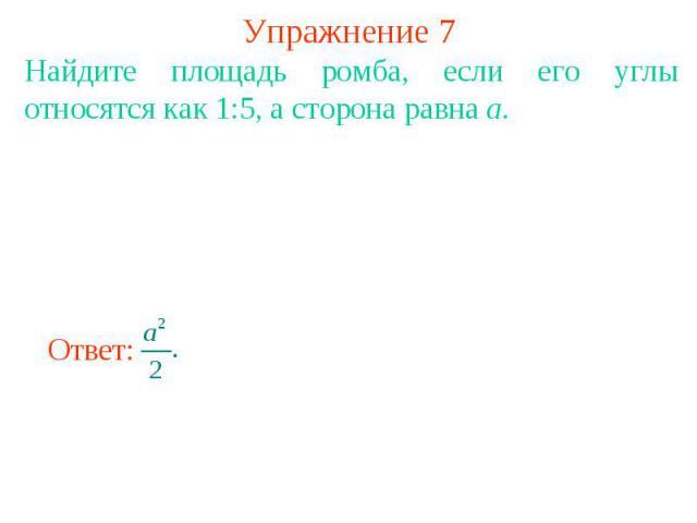 Упражнение 7 Найдите площадь ромба, если его углы относятся как 1:5, а сторона равна а.