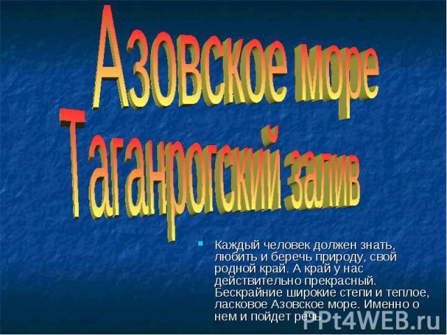 Азовское море Таганрогский залив Каждый человек должен знать, любить и беречь природу, свой родной край. А край у нас действительно прекрасный. Бескрайние широкие степи и теплое, ласковое Азовское море. Именно о нем и пойдет речь