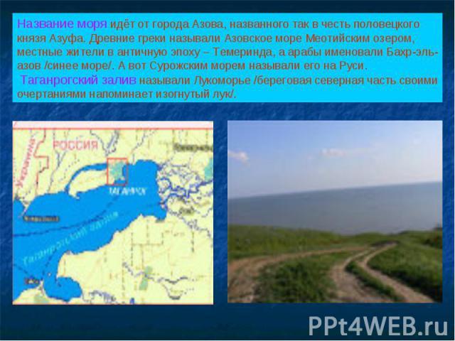 Название моря идёт от города Азова, названного так в честь половецкого князя Азуфа. Древние греки называли Азовское море Меотийским озером, местные жители в античную эпоху – Темеринда, а арабы именовали Бахр-эль-азов /синее море/. А вот Сурожским мо…