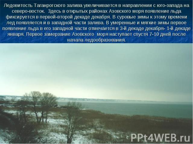 Ледовитость Таганрогского залива увеличивается в направлении с юго-запада на северо-восток. Здесь в открытых районах Азовского моря появление льда фиксируется в первой-второй декаде декабря. В суровые зимы к этому времени лед появляется и в западной…