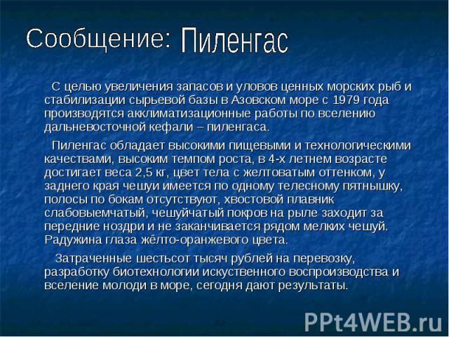 Сообщение: Пиленгас С целью увеличения запасов и уловов ценных морских рыб и стабилизации сырьевой базы в Азовском море с 1979 года производятся акклиматизационные работы по вселению дальневосточной кефали – пиленгаса. Пиленгас обладает высокими пищ…