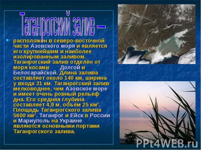 Таганрогский залив— расположен в северо-восточной части Азовского моря и является его крупнейшим и наиболее изолированным заливом. Таганрогский залив отделён от моря косами Долгой и Белосарайской. Длина залива составляет около 140км, ширина у вход…