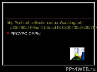 http://school-collection.edu.ru/catalog/rubr/d05469af-69bd-11db-bd13-0800200c9c0