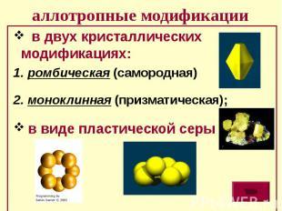 аллотропные модификации в двух кристаллических модификациях: 1. ромбическая (сам