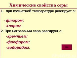 Химические свойства серы при комнатной температуре реагирует с: - фтором; - хлор