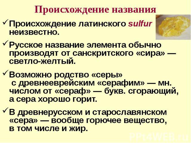 Происхождение названия Происхождение латинского sulfur неизвестно.Русское название элемента обычно производят от санскритского «сира»— светло-желтый. Возможно родство «серы» с древнееврейским «серафим»— мн. числом от «сераф»— букв. сгорающий, а с…
