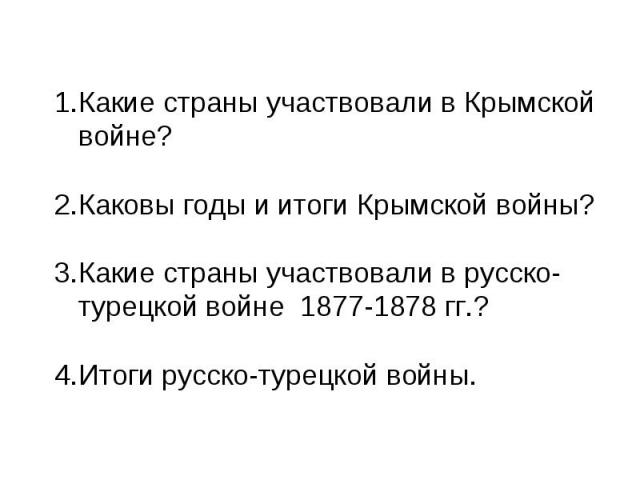 Какие страны участвовали в Крымской войне?Каковы годы и итоги Крымской войны?Какие страны участвовали в русско-турецкой войне 1877-1878 гг.?Итоги русско-турецкой войны.