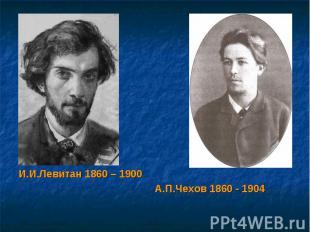 И.И.Левитан 1860 – 1900 А.П.Чехов 1860 - 1904