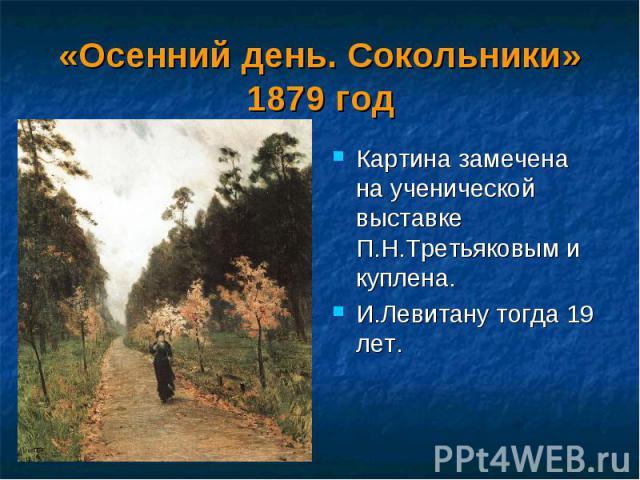 «Осенний день. Сокольники» 1879 год Картина замечена на ученической выставке П.Н.Третьяковым и куплена. И.Левитану тогда 19 лет.