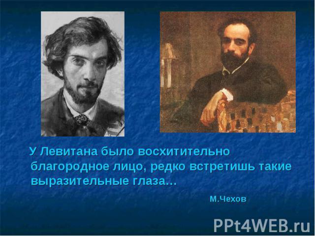 У Левитана было восхитительно благородное лицо, редко встретишь такие выразительные глаза… М.Чехов