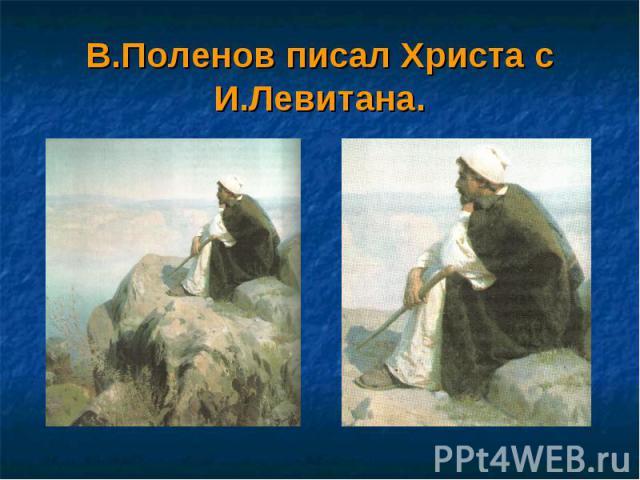 В.Поленов писал Христа с И.Левитана.